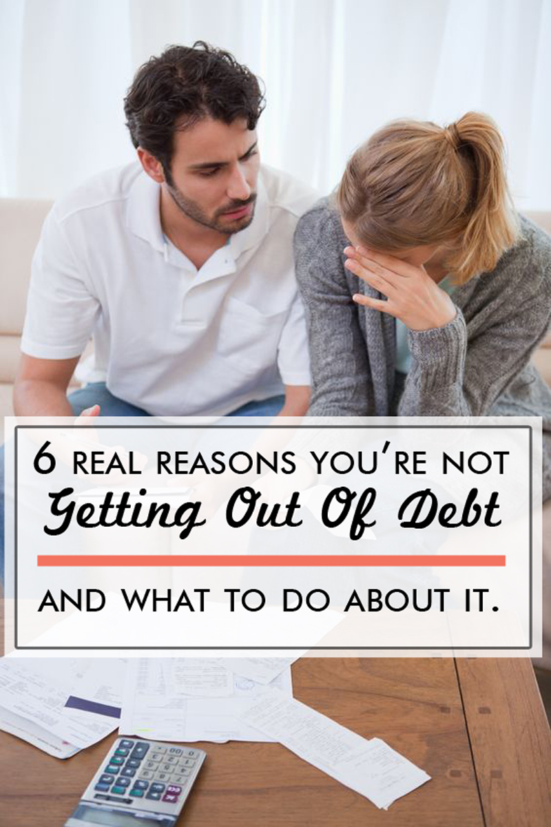 6 Real Reasons you are not getting out of debt, and what you should be doing about it!